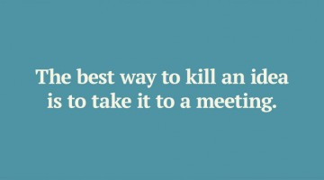 the-best-way-to-kill-an-idea-is-to-take-it-to-a-meeting