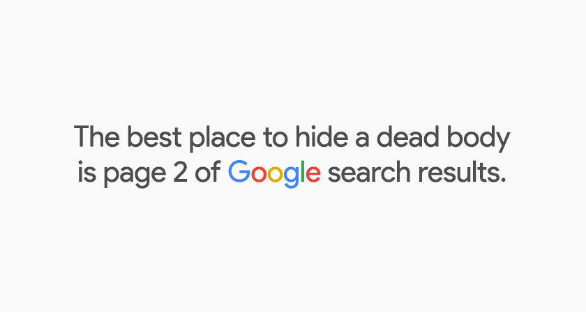 The best place to hide a dead body is page 2 of Google search results.