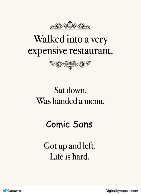 Walked into a very expensive restaurant, sat down, was handed a menu. Comic Sans. Got up and left. Life is hard.