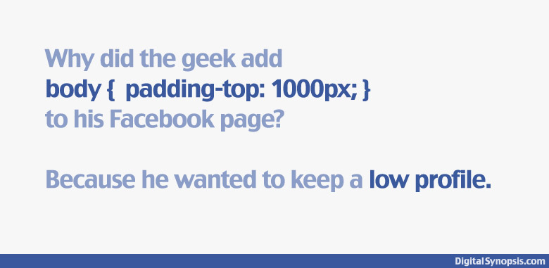 Why did the geek add body { padding-top: 1000px; } to his Facebook profile? He wanted to keep a low profile.