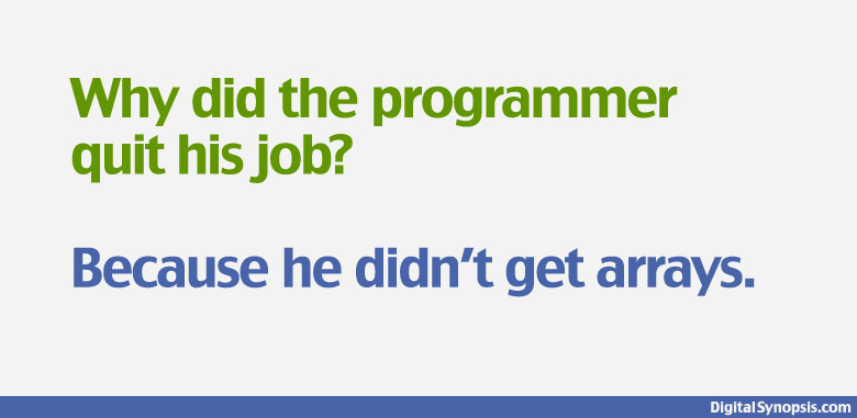 Why did the programmer quit his job? He didn't get arrays.