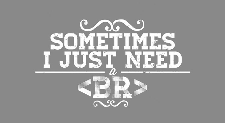 Sometimes I just need a <br>