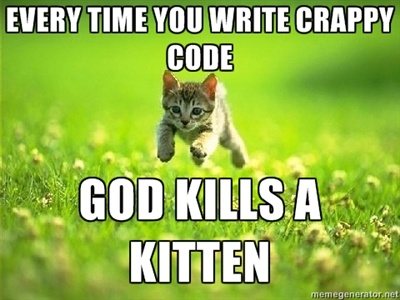 Every time you write crappy code, God kills a kitten