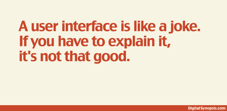 A user interface is like a joke. If you have to explain it, it's not that good.