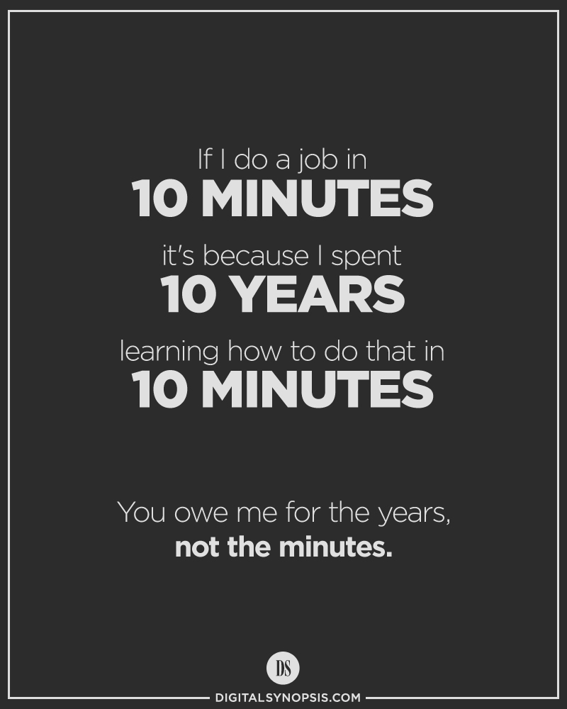 If I do a job in 10 minutes, it's because I spent 10 years learning how to do that in 10 minutes. You owe me for the years, not the minutes.