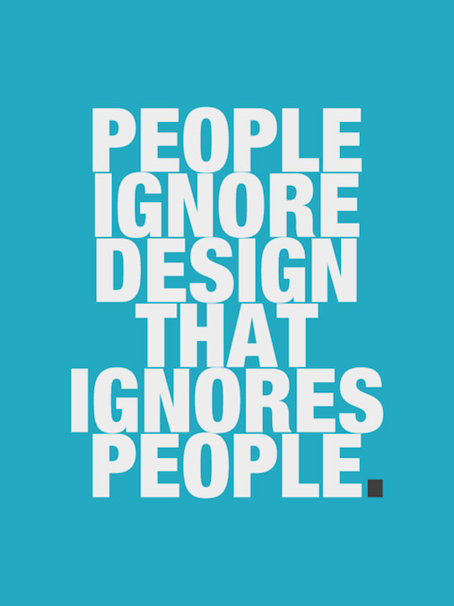 Inspiring Design Quotes - People ignore design that ignores people.