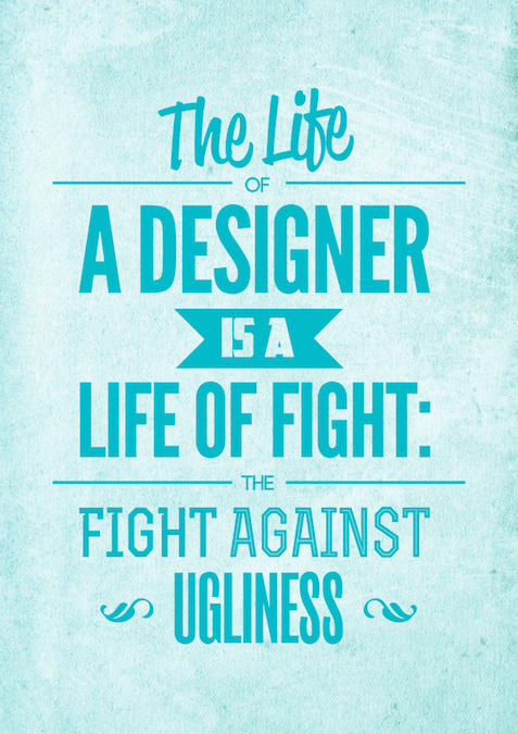 The life of a designer is life of fight. Fight against the ugliness.