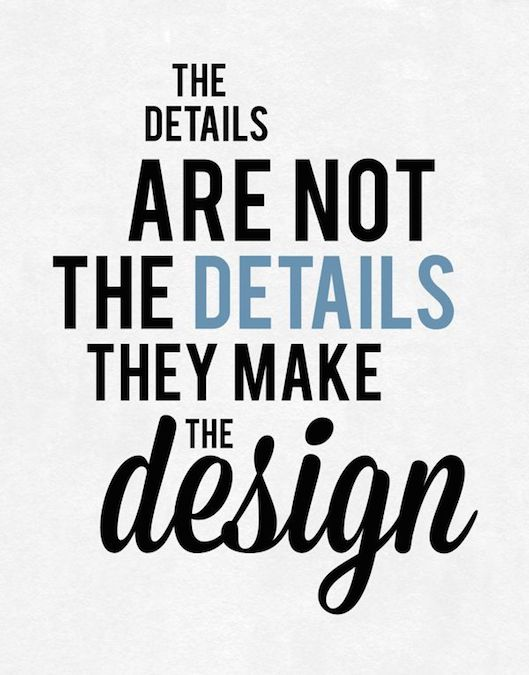 Inspiring Design Quotes - The details are not the details. They make the design.