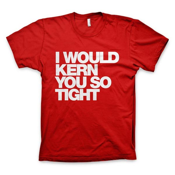 Buy T-Shirts For Graphic & Web Designers - I Would Kern You So Tight