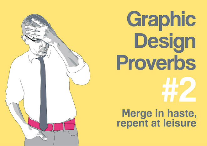 Graphic Design Proverbs - Merge in haste, repent at leisure.