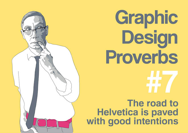 Graphic Design Proverbs - The road to Helvetica is paved with good intentions