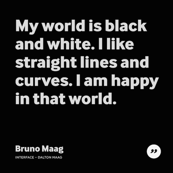 My world is black and white. I like straight lines and curves. I am happy in that world.