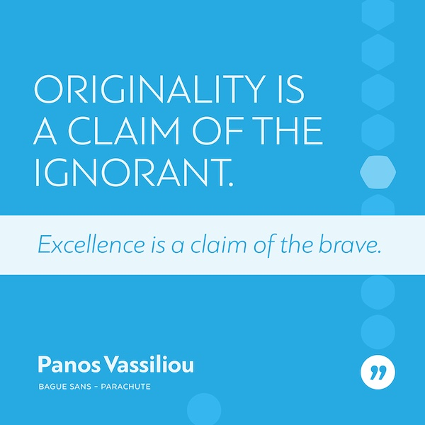 Originality is the claim of the ignorant. Excellence is the claim of the brave.