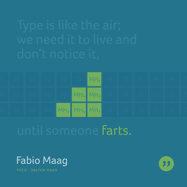 Type is like the air; we need it to live and don't notice it, until someone farts.