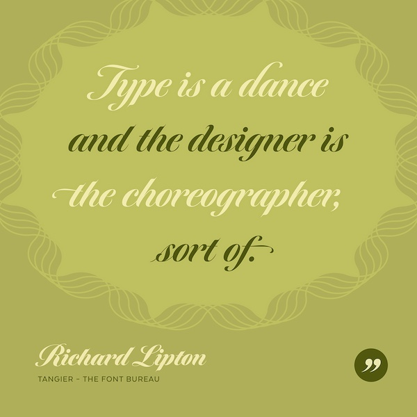 Type is a dance and the designers is the choreographer, sort of.