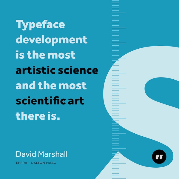 Typeface development is the most artistic science and the most scientific art there is.