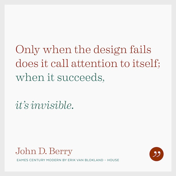 Only when the design fails does it call attention to itself; when it succeeds, it's invisible.
