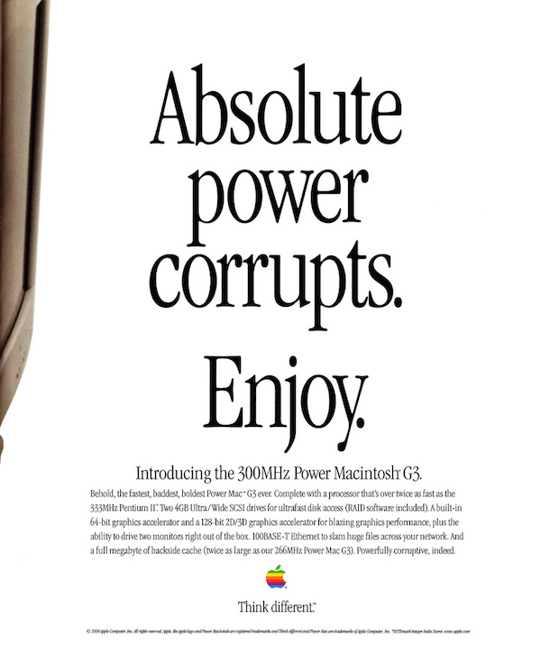 Absolute power corrupts. Enjoy. - Apple