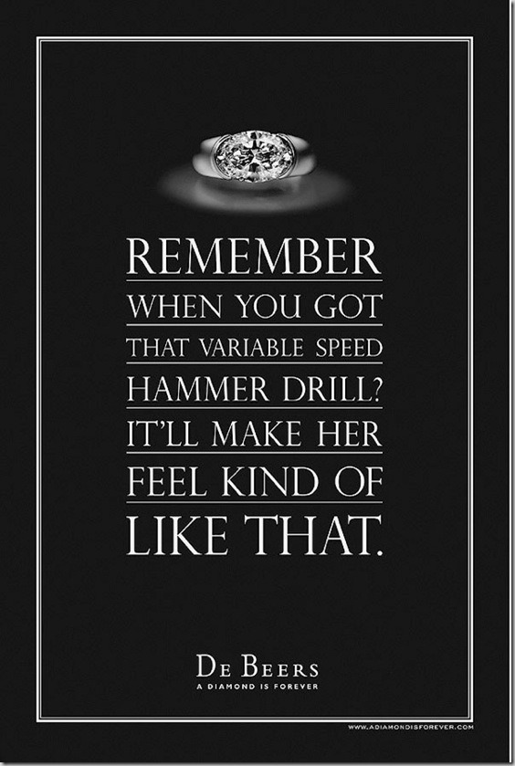 Remember when you got that variable speed hammer drill? It'll make her feel kind of like that. - De Beers