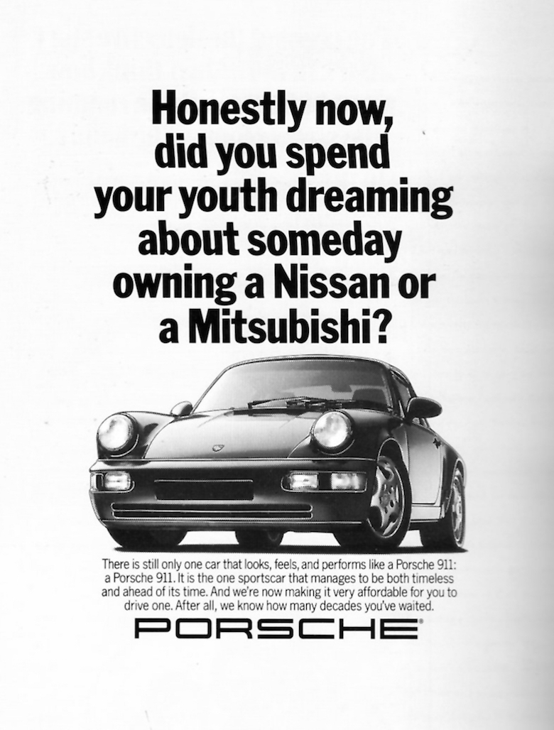 Honestly now, did you spend your youth dreaming about someday owning a Nissan or a Mitsubishi? - Porsche