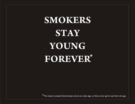 Smokers stay young forever* They die at an early age.