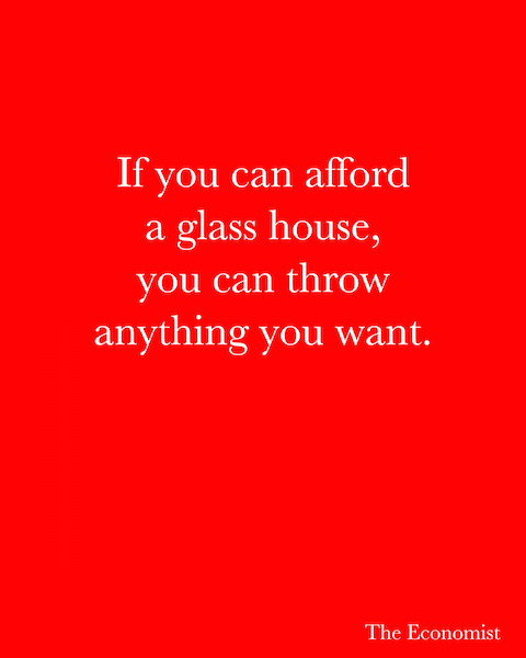 If you can afford a glass house, you can throw anything you want. - The Economist