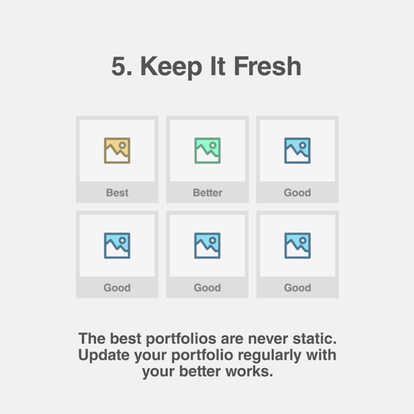 5. Keep It Fresh - The best portfolios are never static. Update your portfolio regularly with your better works.