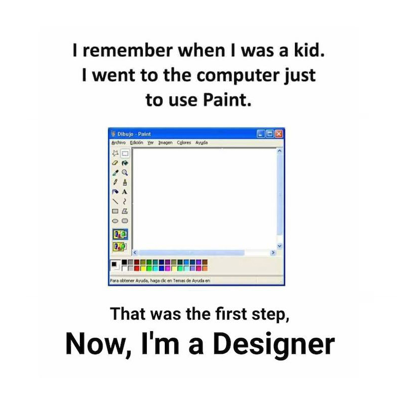 I remember when I was a kid. I went to the computer just to use Paint. That was the first step, now, I'm a designer