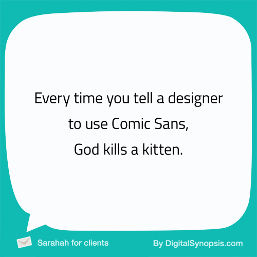 Every time you tell a designer to use Comic Sans, God kills a kitten.