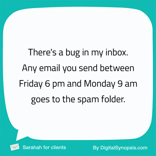There's a bug in my inbox. Any email you send between Friday 6 pm and Monday 9 am goes to the spam folder.