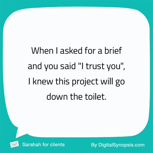 "When I asked for a brief and you said ""I trust you"", I knew this project will go down the toilet."