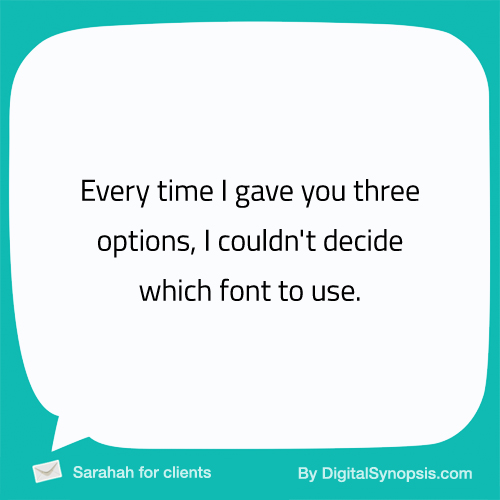 Every time I gave you three options, I couldn't decide which font to use.