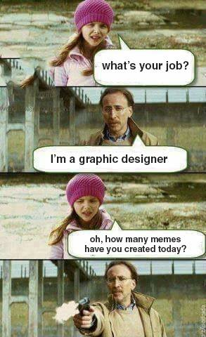 What's your job? I'm a graphic designer. Oh, how many memes have you created today? (Shoots girl)