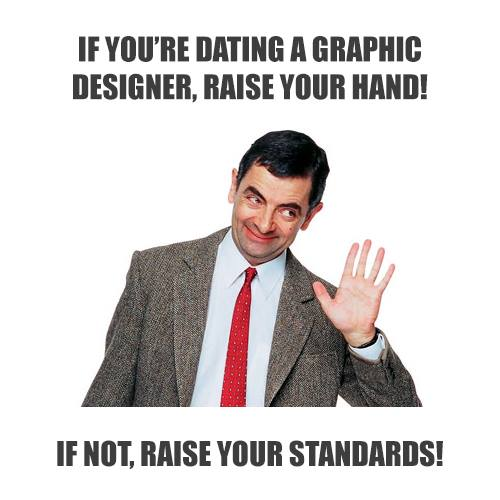 If you're dating a graphic designer, raise your hand! If not, raise your standards!