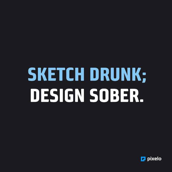 Sketch Drunk; Design Sober.