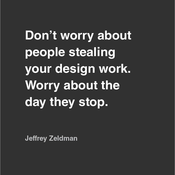 Don't worry about people stealing your design work. Worry about the day they stop. - Jeffrey Zeldman