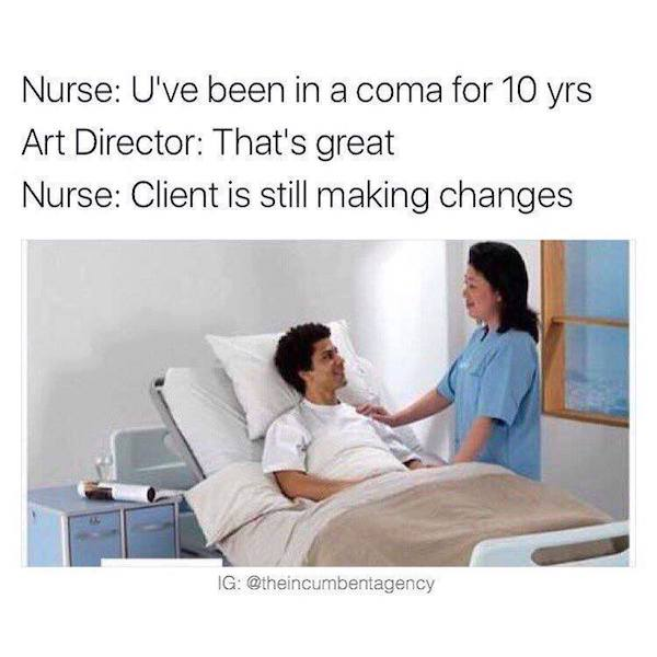 Nurse: You've been in coma for 10 years. Art Director: That's great. Nurse: Client is still making changes.