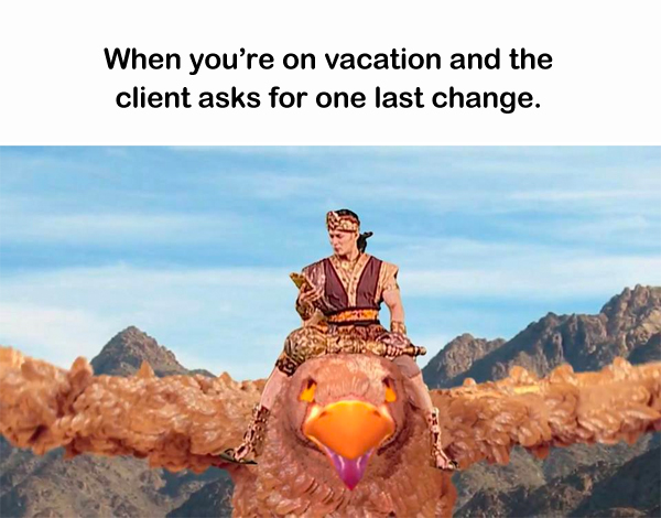 When you're on vacation and the client asks for one last change.