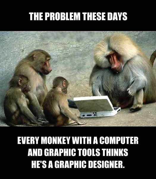 The problem these days - Every monkey with a computer and graphic tools thinks he's a graphic designer.