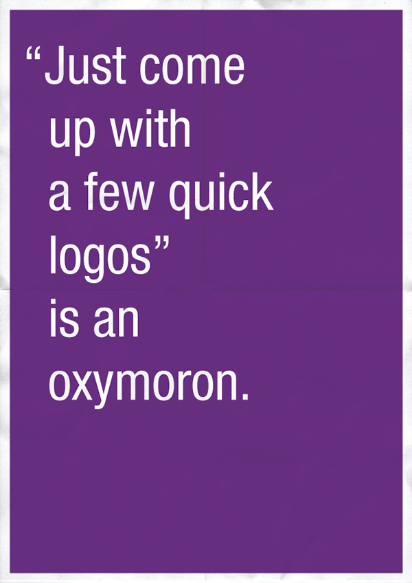 """Just come up with a few quick logos"" is an oxymoron."