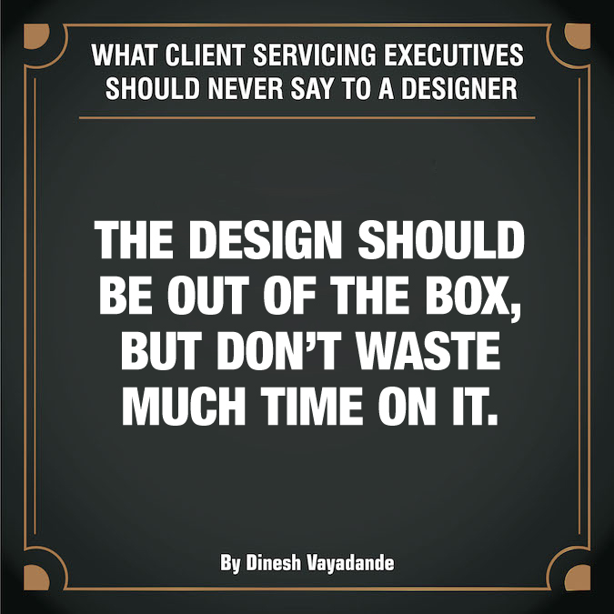 What client servicing executives should never say to a graphic designer - 12