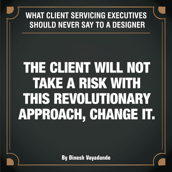 What client servicing executives should never say to a graphic designer - 13