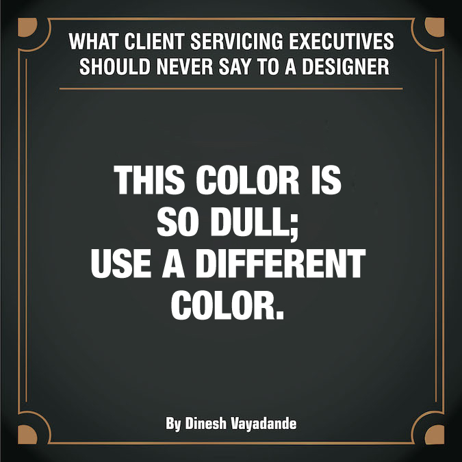 What client servicing executives should never say to a graphic designer - 6