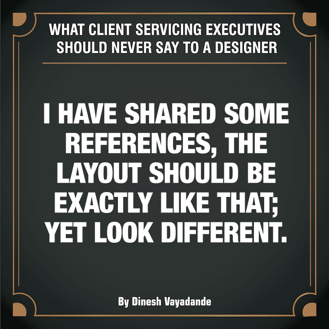 What client servicing executives should never say to a graphic designer - 8
