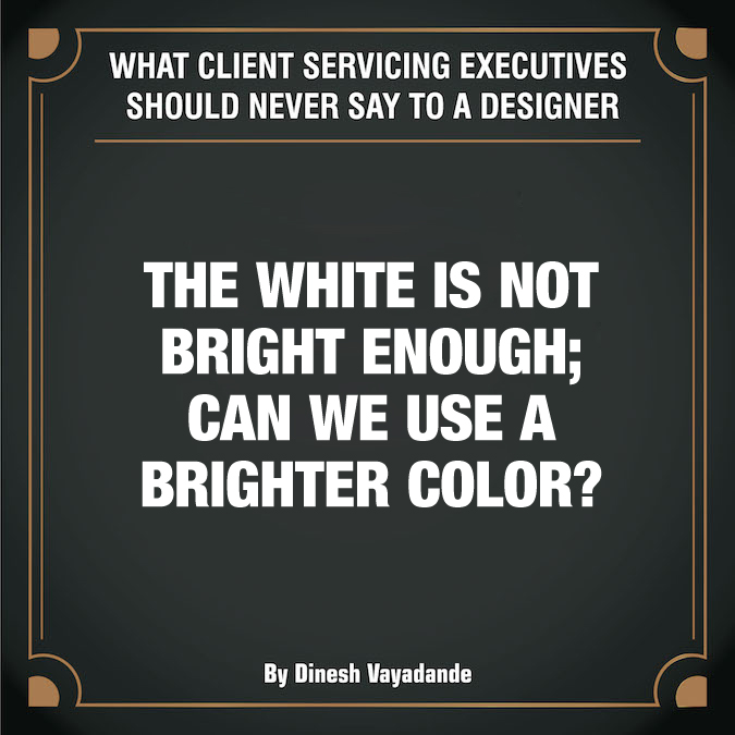 What client servicing executives should never say to a graphic designer - 9