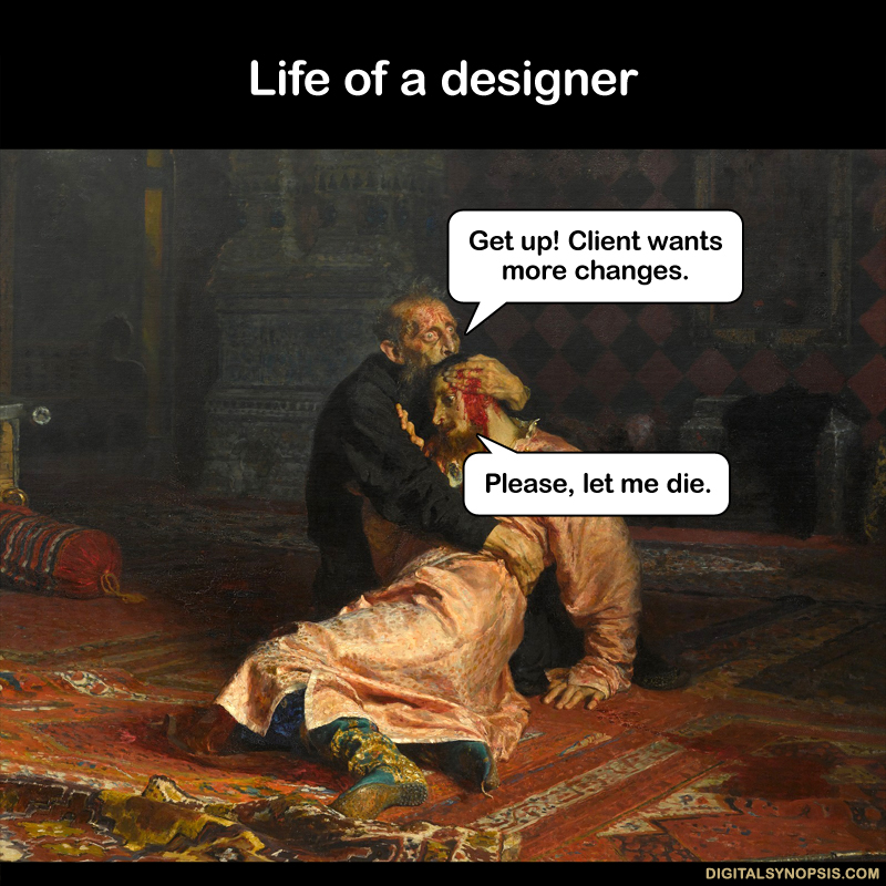 Life of a designer: Get up! Client wants more changes. Please let me die.