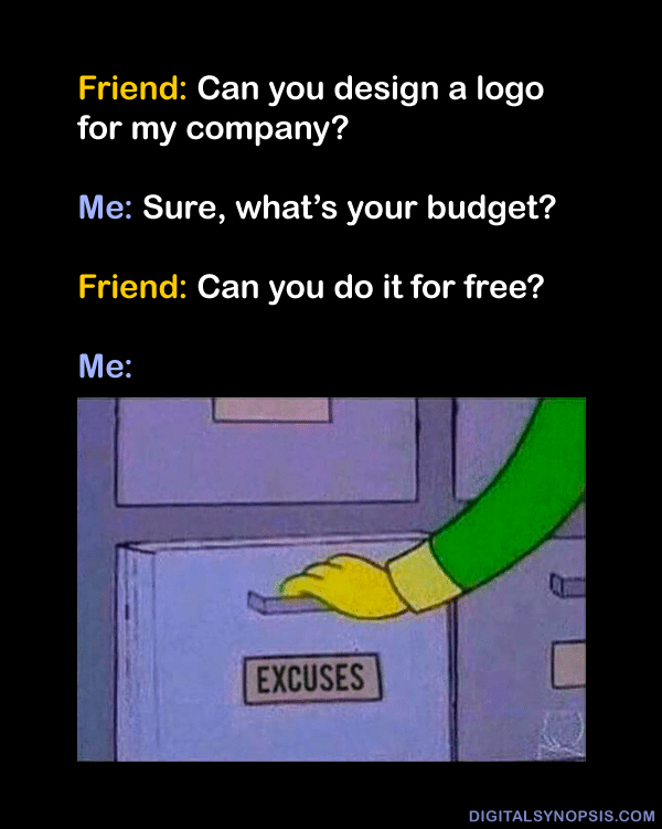 Friend: can you design a logo for my company? Me: Sure what's your budget? Friend: Can you do it for free? Me: *Opens drawer of excuses*