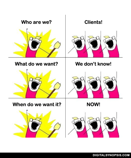 Who are we? Clients! What do we want? We don't know! When do we want it? NOW!