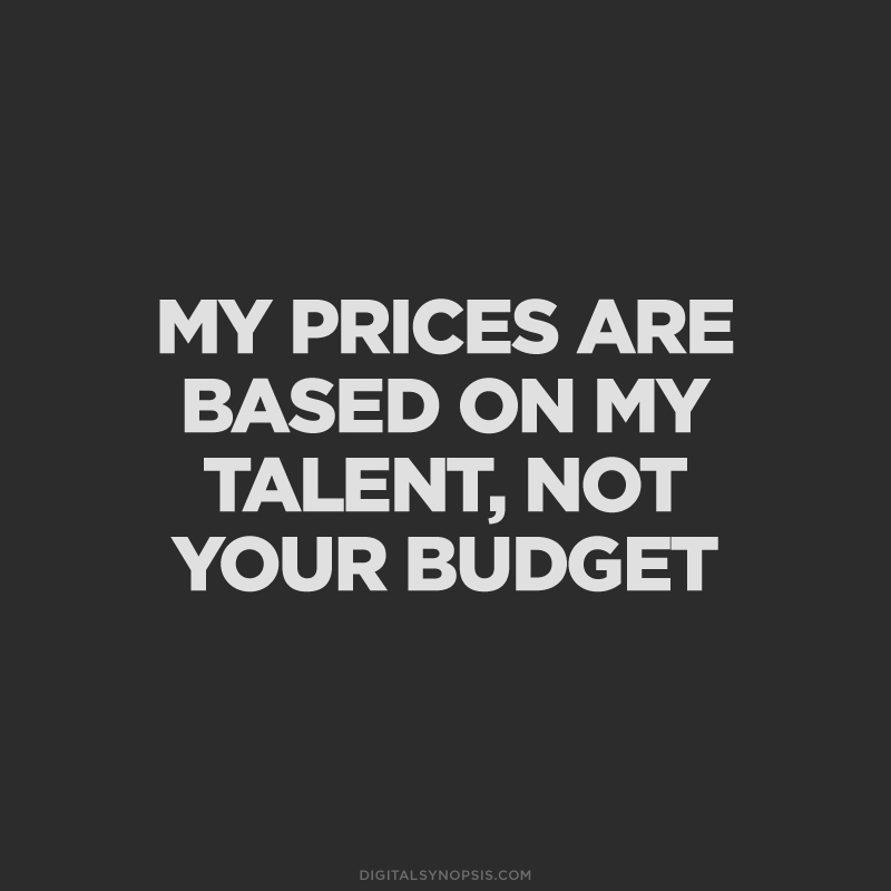 My prices are based on my talent, not your budget