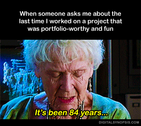 When someones asks me about the last time I worked on a project that was portfolio-worthy and fun - It's been 84 years...